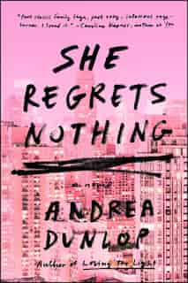 She Regrets Nothing: A Novel by Andrea Dunlop