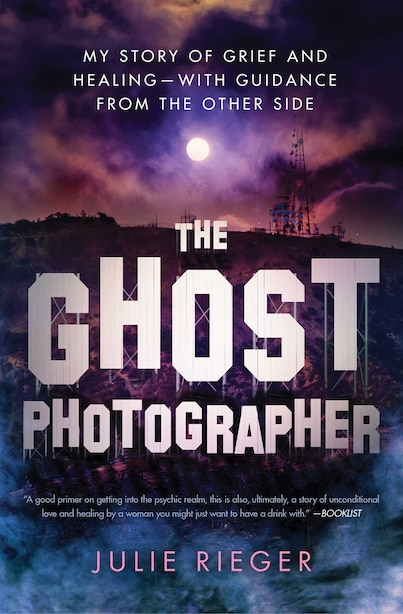 The Ghost Photographer: My Story Of Grief And Healing-with Guidance From The Other Side by Julie Rieger