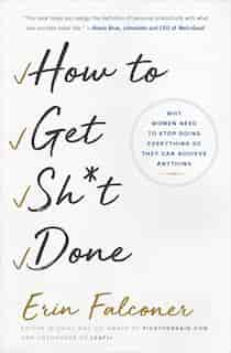 How to Get Sh*t Done: Why Women Need to Stop Doing Everything so They Can Achieve Anything by Erin Falconer