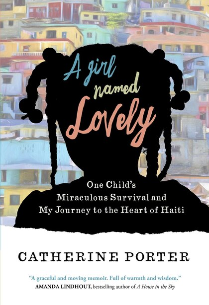 A Girl Named Lovely: One Child's Miraculous Survival and My Journey to the Heart of Haiti by Catherine Porter