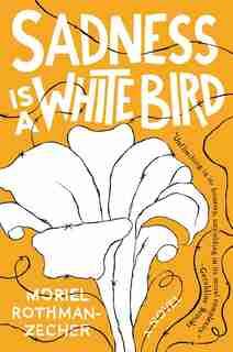 Sadness Is a White Bird: A Novel by Moriel Rothman-Zecher