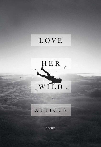 Love Her Wild: Poems by Atticus
