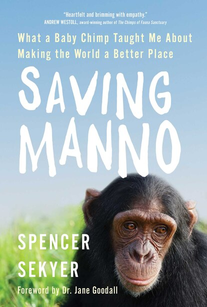 Saving Manno: What a Baby Chimp Taught Me About Making the World a Better Place by Spencer Sekyer