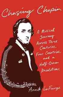 Chasing Chopin: A Musical Journey Across Three Centuries, Four Countries, And A Half-dozen Revolutions by Annik LaFarge