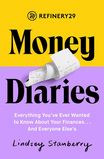 Refinery29 Money Diaries: Everything You've Ever Wanted To Know About Your Finances... And Everyone Else's by Lindsey Stanberry