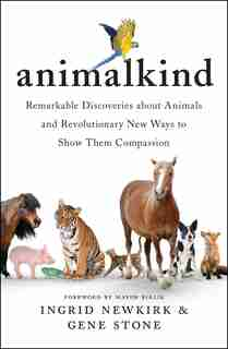 Animalkind: Remarkable Discoveries About Animals And Revolutionary New Ways To Show Them Compassion by Ingrid Newkirk