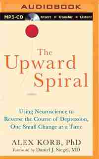 The Upward Spiral: Using Neuroscience to Reverse the Course of Depression, One Small Change at a Time by Alex Korb