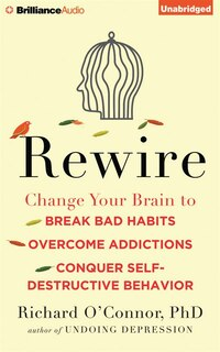 Rewire: Change Your Brain To Break Bad Habits, Overcome Addictions, Conquer Self-destructive…