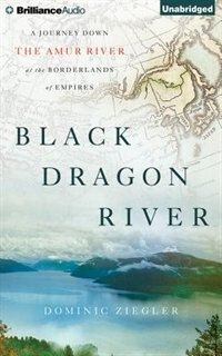 Black Dragon River: A Journey Down The Amur River At The Borderlands Of Empires
