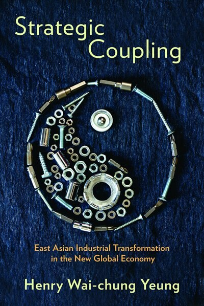 Strategic Coupling: East Asian Industrial Transformation in the New Global Economy by Henry Wai-chung Yeung