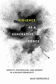 Violence as a Generative Force: Identity, Nationalism, and Memory in a Balkan Community by Max Bergholz