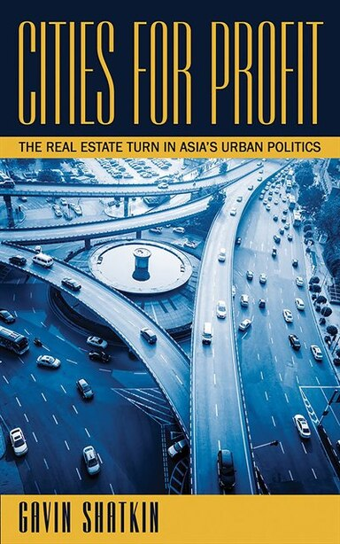 Cities for Profit: The Real Estate Turn in Asia's Urban Politics by Gavin Shatkin