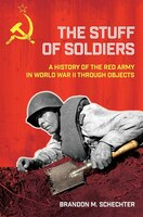 The Stuff of Soldiers: A History of the Red Army in World War II through Objects