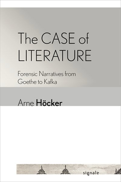 The Case Of Literature: Forensic Narratives From Goethe To Kafka by Arne Höcker