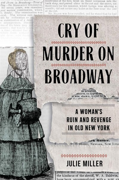 Cry Of Murder On Broadway: A Woman's Ruin And Revenge In Old New York by Julie Miller