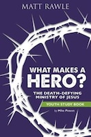 WHAT MAKES A HERO? YOUTH STUDY BOOK: The Death-Defying Ministry of Jesus