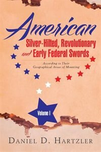 American Silver-Hilted, Revolutionary and Early Federal Swords Volume I: According to Their Geographical Areas of Mounting by Daniel D. Hartzler