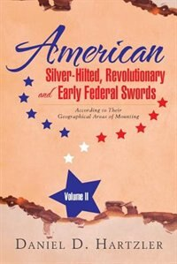 American Silver-Hilted, Revolutionary and Early Federal Swords Volume II: According to Their Geographical Areas of Mounting by Daniel D. Hartzler