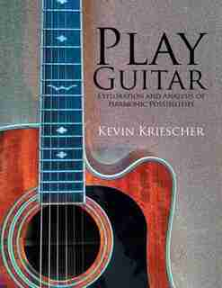 Play Guitar: Exploration and Analysis of Harmonic Possibilities by Kevin Kriescher