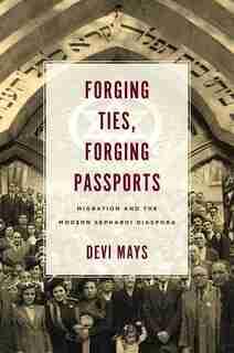 Forging Ties, Forging Passports: Migration And The Modern Sephardi Diaspora by Devi Mays