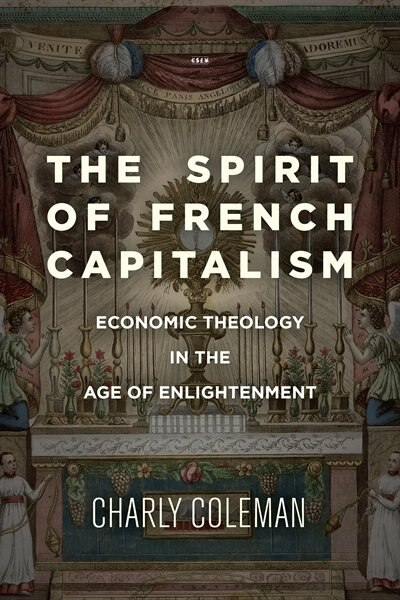 The Spirit Of French Capitalism: Economic Theology In The Age Of Enlightenment by Charly Coleman