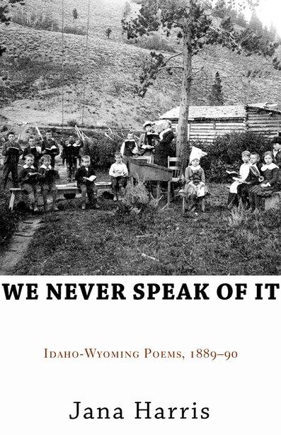 We Never Speak Of It: Idaho-wyoming Poems, 1889-90 by Jana Harris