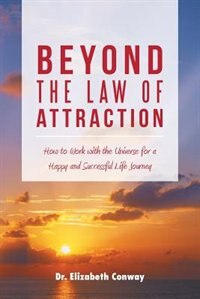 Beyond the Law of Attraction: How to Work with the Universe for a Happy and Successful Life Journey by Dr. Elizabeth Conway