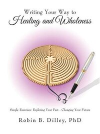 Writing Your Way to Healing and Wholeness: Simple Exercises: Exploring Your Past - Changing Your…