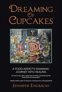 Dreaming of Cupcakes: A Food Addict's Shamanic Journey into Healing by Jennifer Engrácio