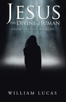Jesus the Divine Human: From Higher Worlds