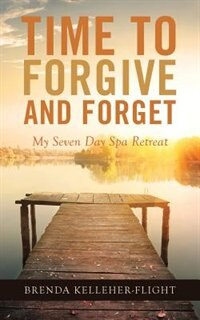 Time to Forgive and Forget: My Seven Day Spa Retreat by Brenda Kelleher-Flight