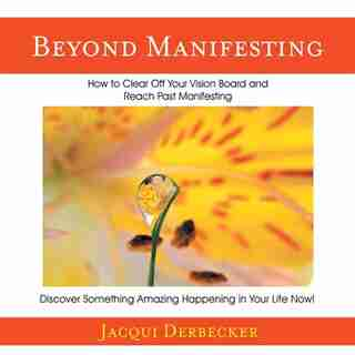 Beyond Manifesting: How to Clear off Your Vision Board and Reach Past Manifesting. Discover Something Amazing Happening by Jacqui Derbecker