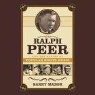 Ralph Peer And The Making Of Popular Roots Music