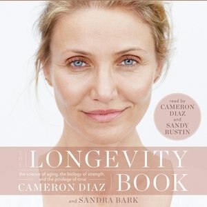 The Longevity Book: The Science Of Aging, The Biology Of Strength, And The Privilege Of Time by Cameron Diaz