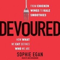 Devoured: From Chicken Wings To Kale Smoothies-how What We Eat Defines Who We Are