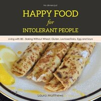 Happy Food for Intolerant People: Living with IBS - Baking Without Wheat, Gluten, Lactose/Dairy…