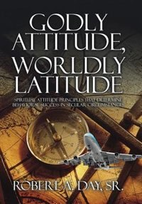 Godly Attitude, Worldly Latitude: Spiritual Attitude Principles that Determine Behavioral Success…
