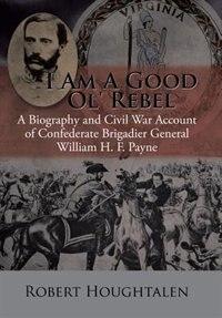 I Am a Good Ol' Rebel: A Biography and Civil War Account of Confederate Brigadier General William H. F. Payne de Robert Houghtalen