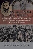 I Am a Good Ol' Rebel: A Biography and Civil War Account of Confederate Brigadier General William H…