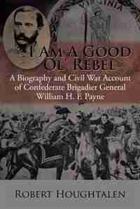 I Am a Good Ol' Rebel: A Biography and Civil War Account of Confederate Brigadier General William H. F. Payne de Robert Houghtalen