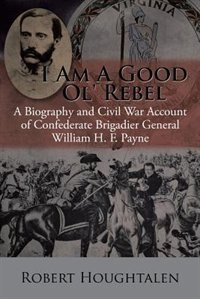 I Am a Good Ol' Rebel: A Biography and Civil War Account of Confederate Brigadier General William H. F. Payne by Robert Houghtalen