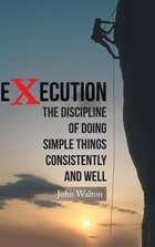 Execution: The Discipline of Doing Simple Things Consistently and Well