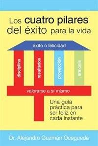 Los Cuatro Pilares del Éxito para la Vida: Una guía práctica para ser feliz en cada instante by Dr. Alejandro Guzmán Ocegueda