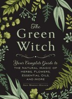 The Green Witch: Your Complete Guide to the Natural Magic of Herbs, Flowers, Essential Oils, and…