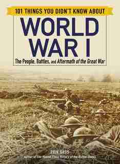 101 Things You Didn't Know about World War I: The People, Battles, and Aftermath of the Great War by Erik Sass