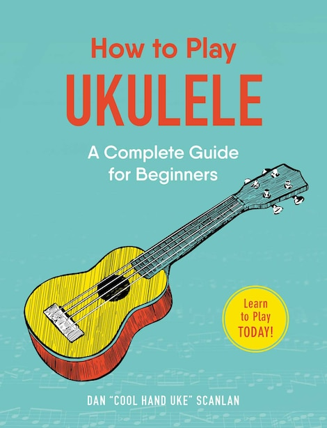 How to Play Ukulele: A Complete Guide for Beginners by Dan Scanlan