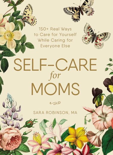 Self-care For Moms: 150+ Real Ways to Care for Yourself While Caring for Everyone Else by Sara Robinson