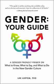 Gender: Your Guide: A Gender-Friendly Primer on What to Know, What to Say, and What to Do in the New Gender Culture by Lee Airton