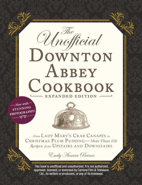 The Unofficial Downton Abbey Cookbook, Expanded Edition: From Lady Mary's Crab Canapés to Christmas Plum Pudding-More Than 150 Recipes from Upstairs and Dow by Emily Ansara Baines