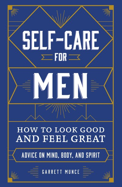 Self-care For Men: How To Look Good And Feel Great by Garrett Munce